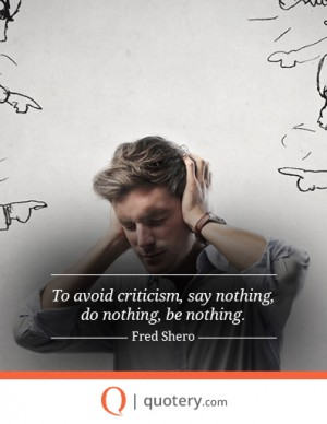 To avoid criticism, say nothing, do nothing, be nothing.