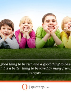 It is a good thing to be rich and a good thing to be strong, but it is a better thing to be loved by many friends.