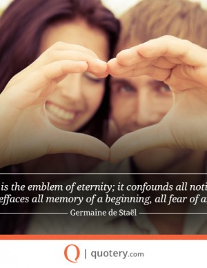 Love is the emblem of eternity; it confounds all notion of time; effaces all memory of a beginning, all fear of an end.