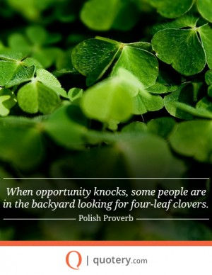 When opportunity knocks, some people are in the backyard looking for four-leaf clovers.