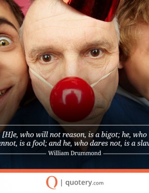 [H]e, who will not reason, is a bigot; he, who cannot, is a fool; and he, who dares not, is a slave.