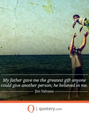 My father gave me the greatest gift anyone could give another person; he believed in me.