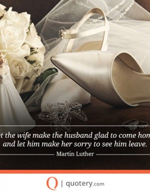 Let the wife make the husband glad to come home, and let him make her sorry to see him leave.