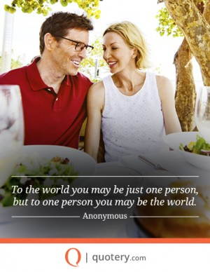 To the world you may be just one person, but to one person you may be the world.