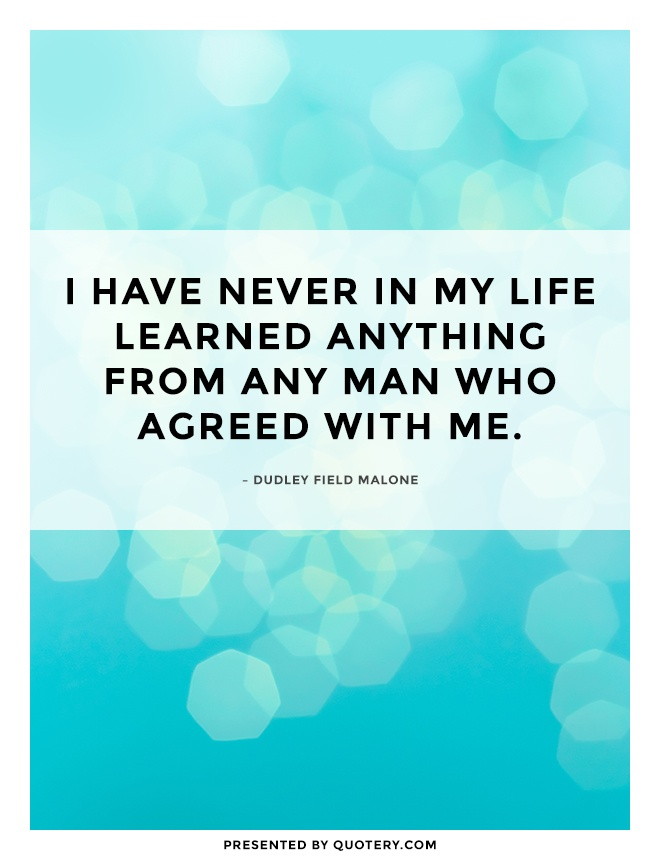 """I have never in my life learned anything from any man who agreed with me."" — Dudley Field Malone"