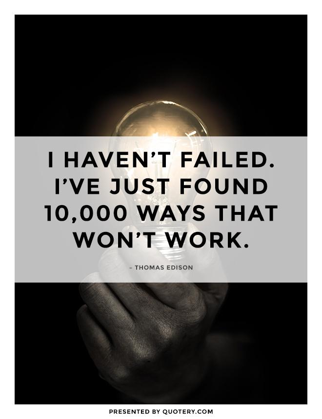 """I haven't failed. I've just found 10,000 ways that won't work."" — Thomas Edison"