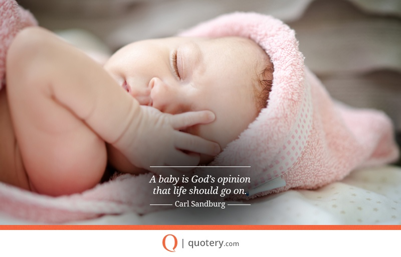 """A baby is God's opinion that life should go on."" — Carl Sandburg"