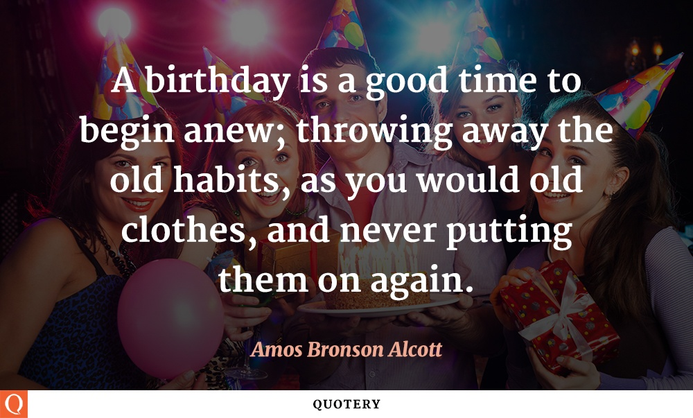 """A birthday is a good time to begin anew; throwing away the old habits, as you would old clothes, and never putting them on again."" — Amos Bronson Alcott"