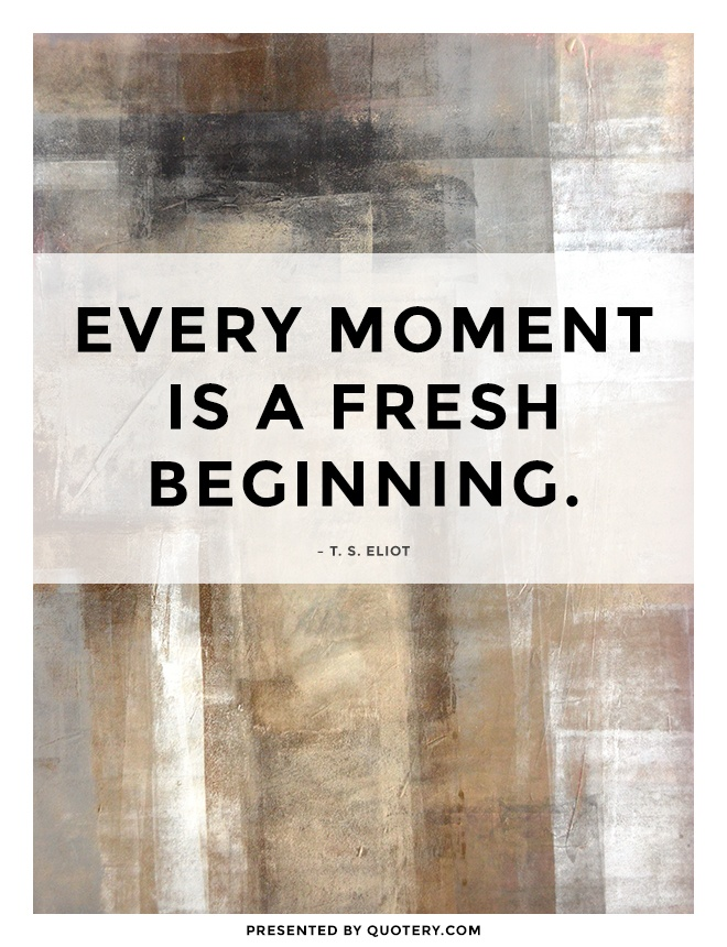 """Every moment is a fresh beginning."" — T. S. Eliot"