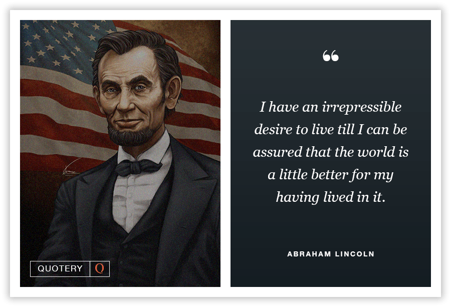 """I have an irrepressible desire to live till I can be assured that the world is a little better for my having lived in it."" — Abraham Lincoln"