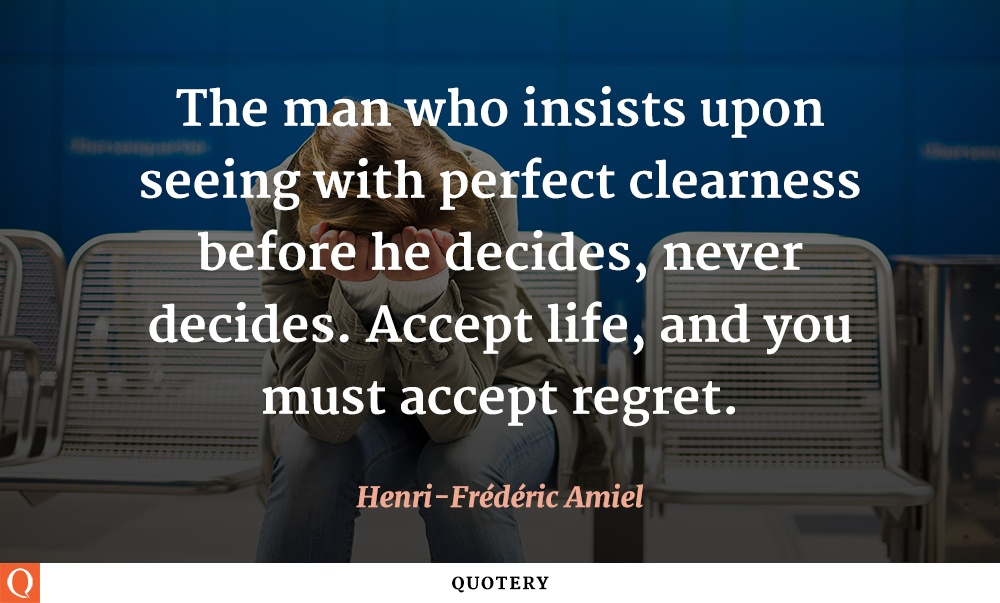 """""""The man who insists upon seeing with perfect clearness before he decides, never decides. Accept life, and you must accept regret."""" — Henri Frédéric Amiel"""