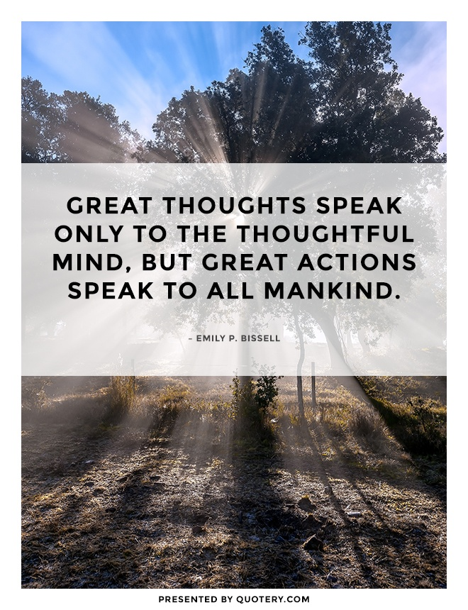 """Great thoughts speak only to the thoughtful mind, but great actions speak to all mankind."" — Emily P. Bissell"