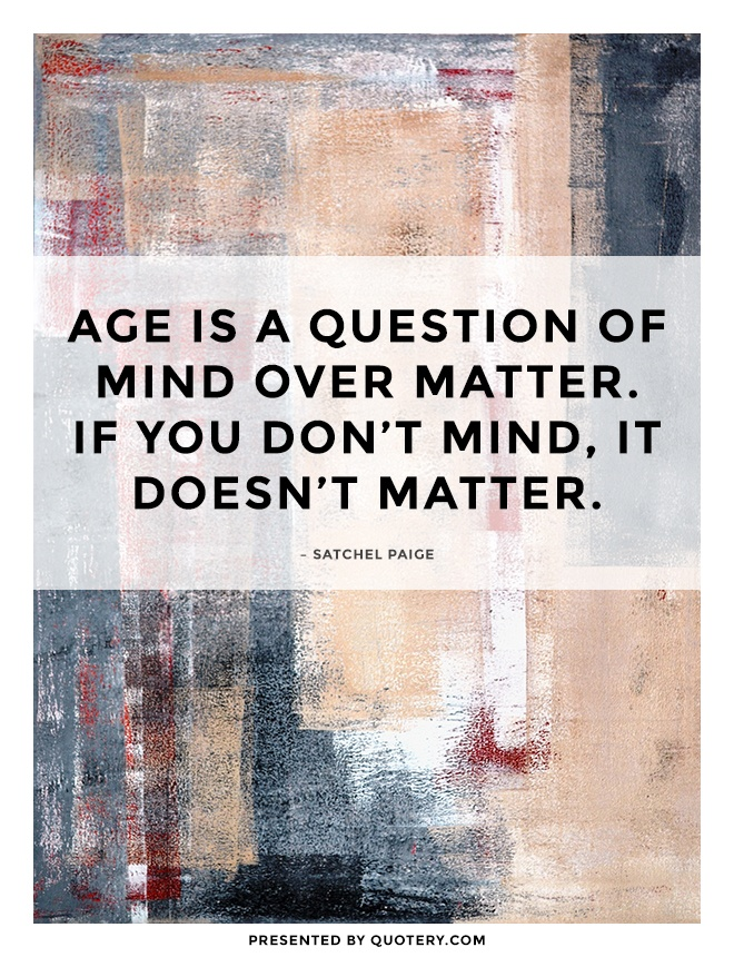 """""""Aging is a matter of mind. If you don't mind, it doesn't matter."""" — Anonymous"""