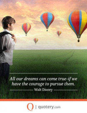 All our dreams can come true–if we have the courage to pursue them.