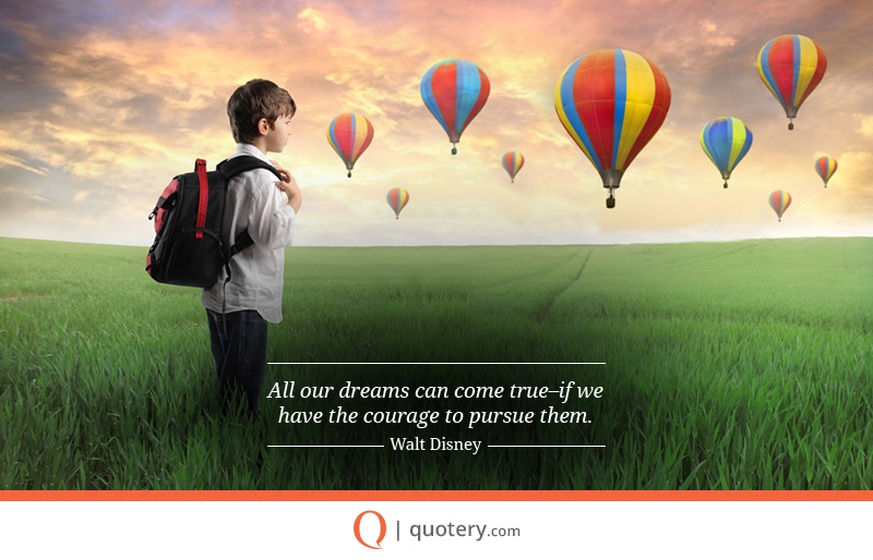 """All our dreams can come true, if we have the courage to pursue them."" — Walt Disney"