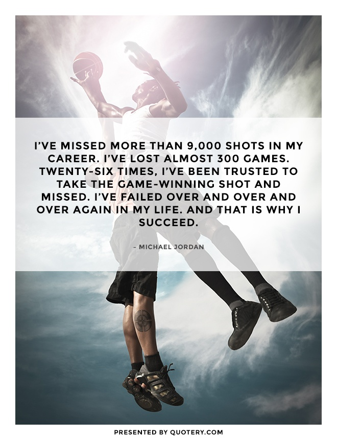 """I've missed more than 9,000 shots in my career. I've lost almost 300 games. Twenty-six times, I've been trusted to take the game-winning shot and missed. I've failed over and over and over again in my life. And that is why I succeed."" — Michael Jordan"