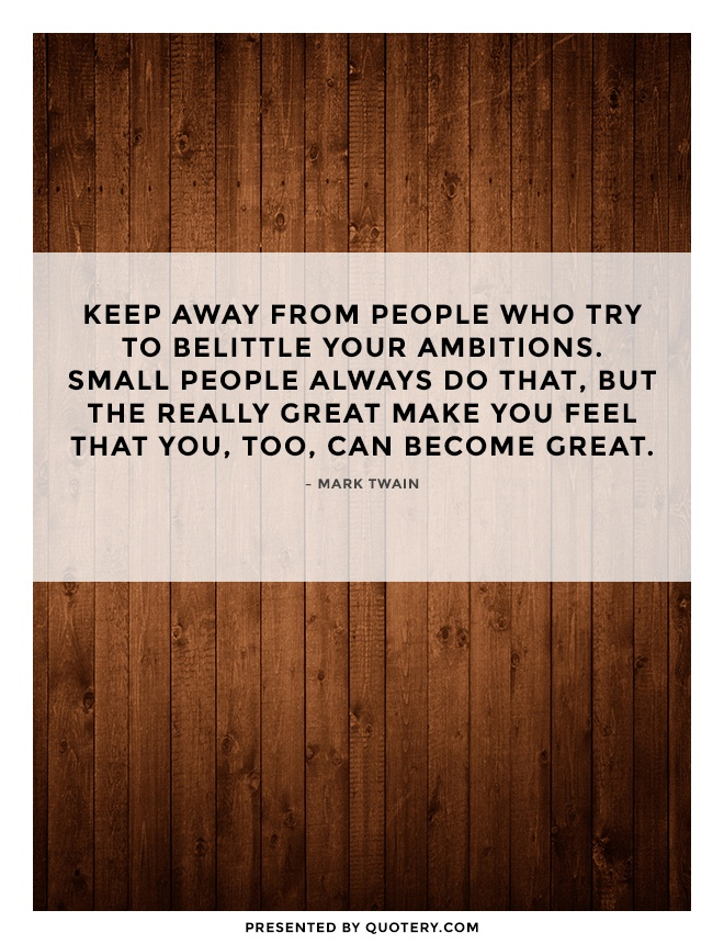 """Keep away from people who try to belittle your ambitions. Small people always do that, but the really great make you feel that you, too, can become great."" — Mark Twain"