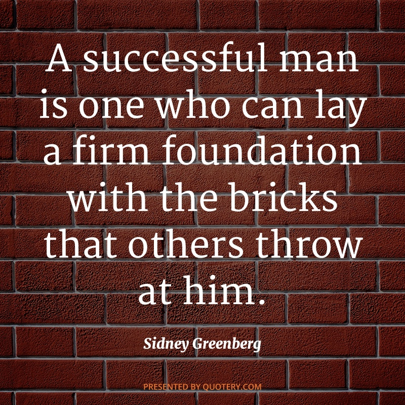 """A successful man is one who can lay a firm foundation with the bricks that others throw at him."" — Sidney Greenberg"