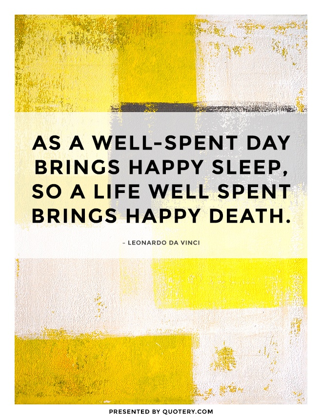 """As a well-spent day brings happy sleep, so a life well spent brings happy death."" — Leonardo da Vinci"