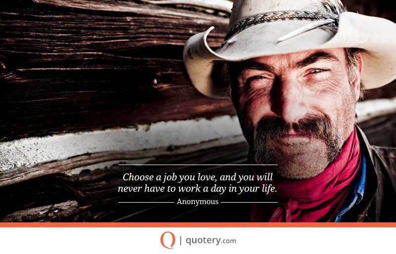 """Choose a job you love, and you will never have to work a day in your life."" — Proverb"