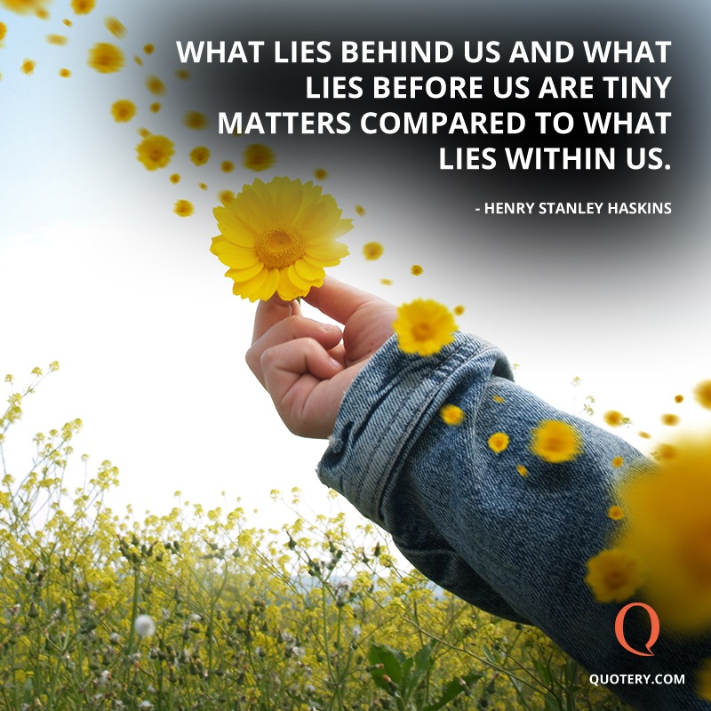 """What lies behind us and what lies before us are tiny matters compared to what lies within us."" — Henry S. Haskins"