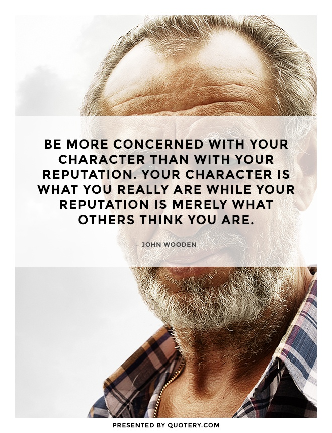 """Be more concerned with your character than with your reputation. Your character is what you really are while your reputation is merely what others think you are."" — John Wooden"
