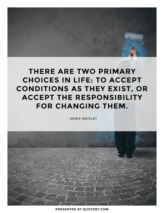 """There are two primary choices in life: to accept conditions as they exist, or accept the responsibility for changing them."" — Denis Waitley"