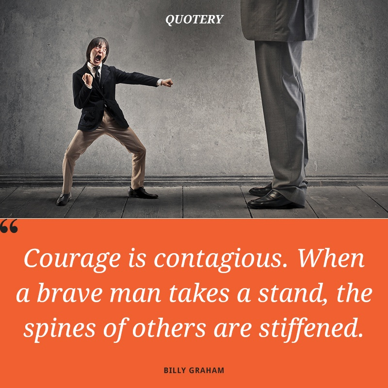 """Courage is contagious. When a brave man takes a stand, the spines of others are stiffened."" — Billy Graham"