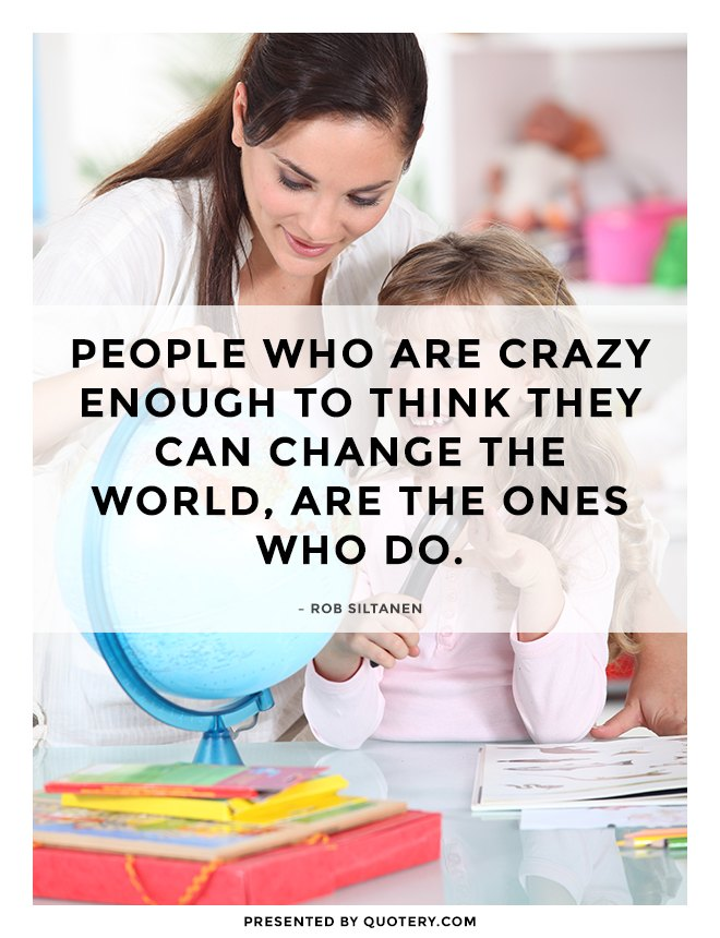 """People who are crazy enough to think they can change the world, are the ones who do."" — Rob Siltanen"