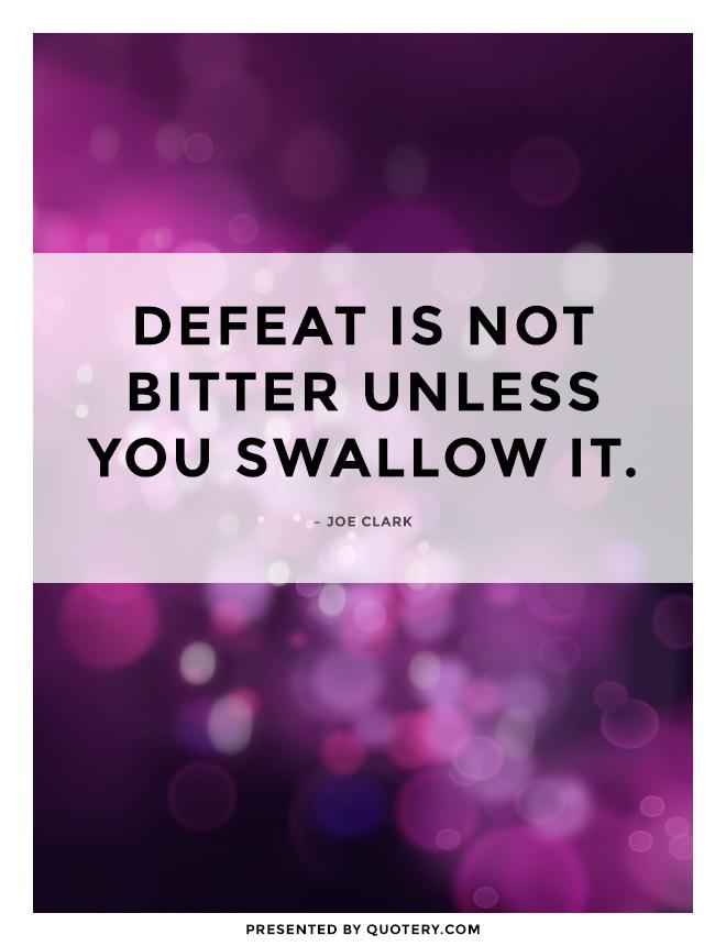 """Defeat is not bitter unless you swallow it."" — Joe Clark"