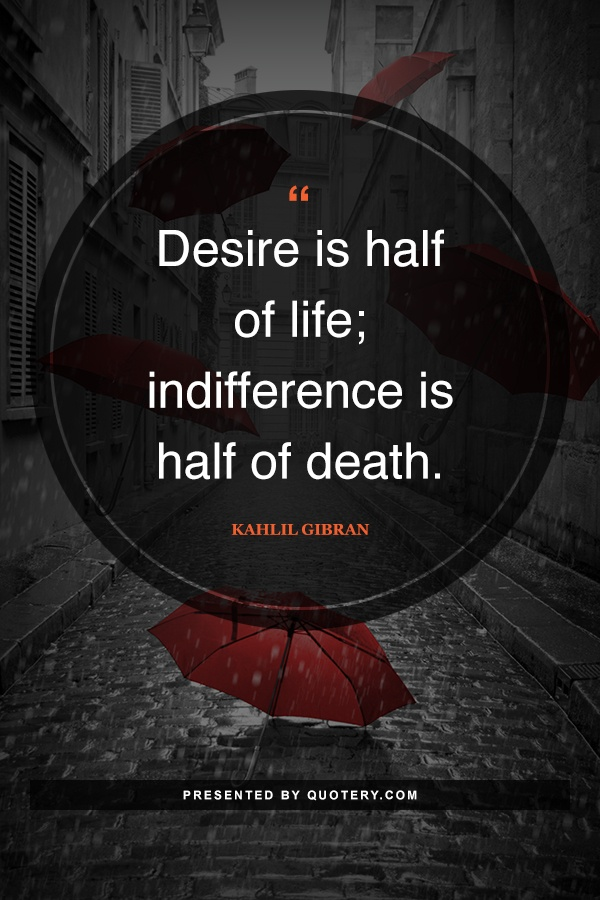 """Desire is half of life; indifference is half of death."" — Kahlil Gibran"
