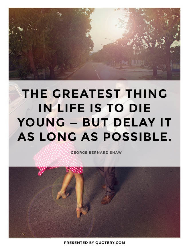 """The greatest thing in life is to die young — but delay it as long as possible."" — George Bernard Shaw"
