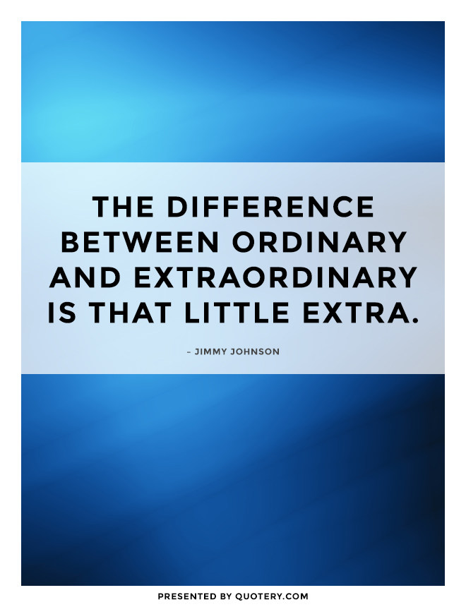 """The difference between ordinary and extraordinary is that little extra."" — Jimmy Johnson"