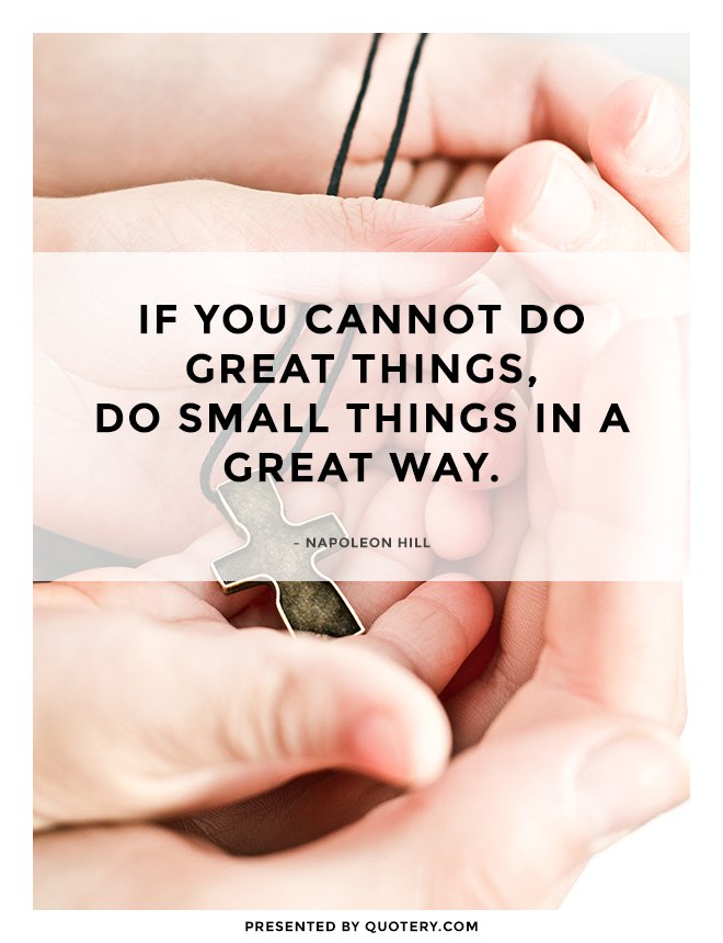 """If you cannot do great things, do small things in a great way."" — Napoleon Hill"