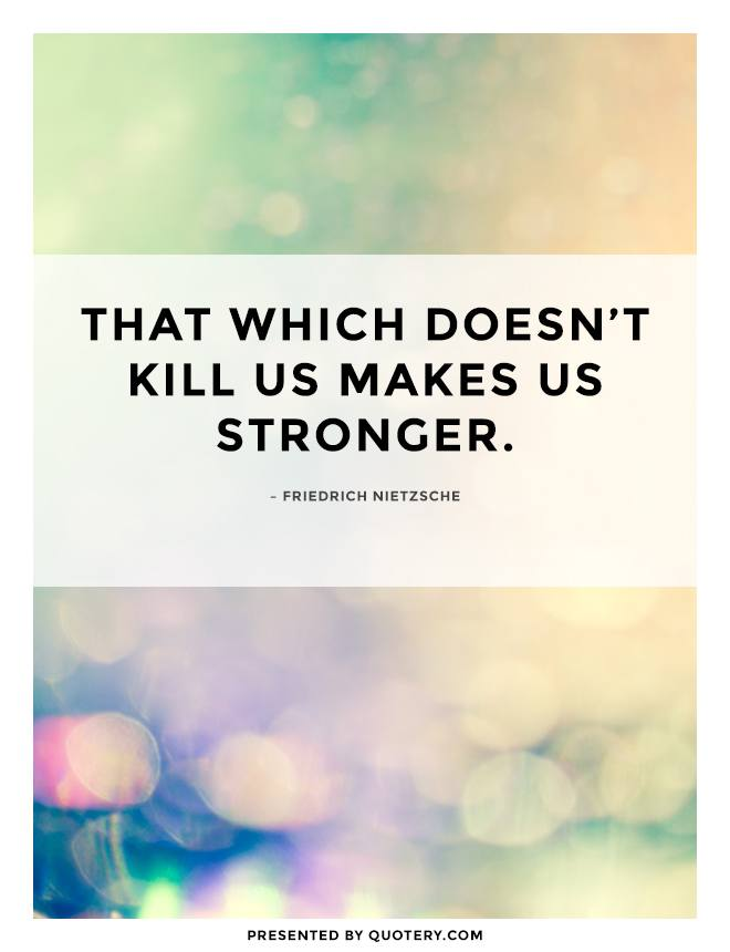 """That which doesn't kill us makes us stronger."" — Friedrich Nietzsche"