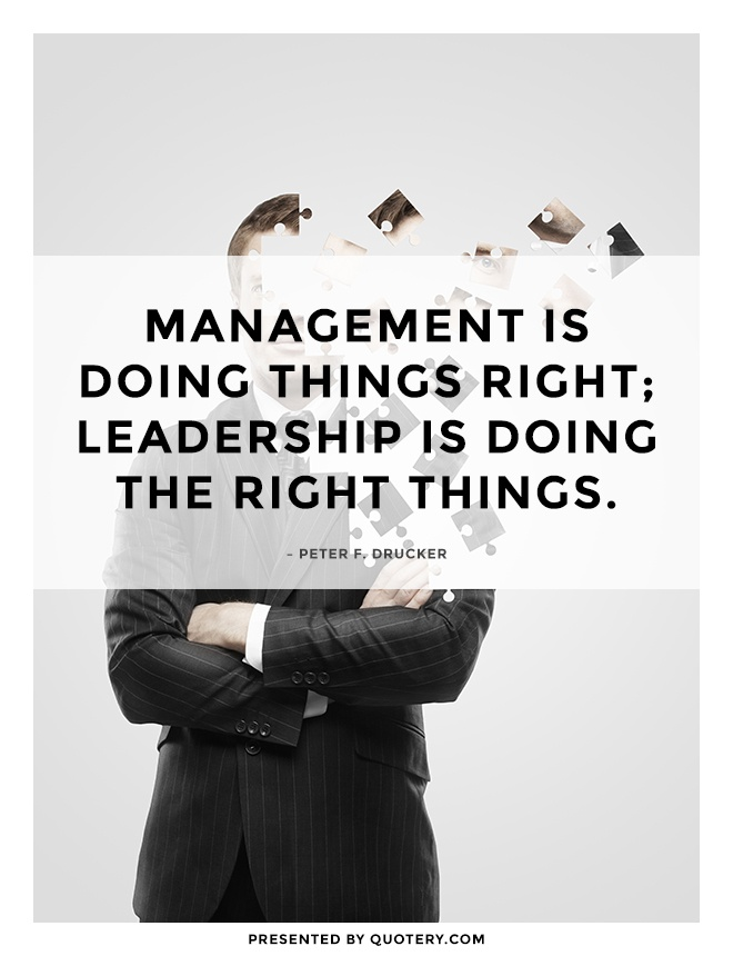 """Management is doing things right; leadership is doing the right things."" — Peter F. Drucker"