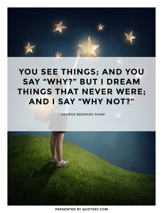 """You see things; and you say ""Why?"" But I dream things that never were; and I say ""Why not?"""" — George Bernard Shaw"