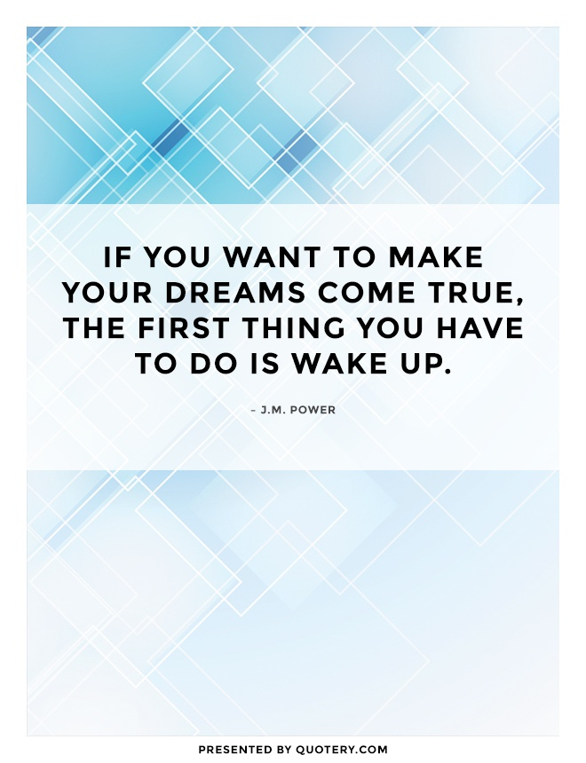 """If you want to make your dreams come true, the first thing you have to do is wake up."" — J. M. Power"
