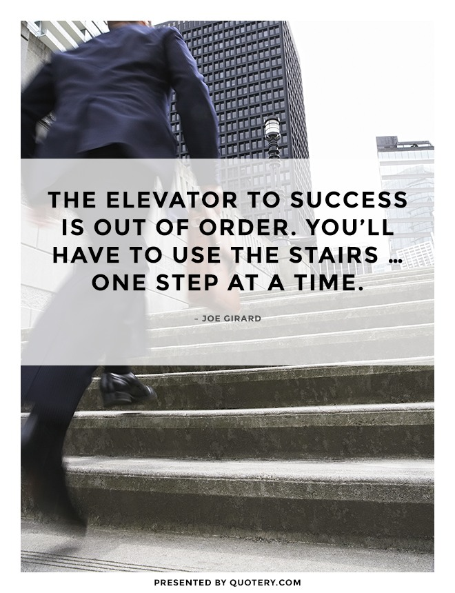 """The elevator to success is out of order. You'll have to use the stairs ... one step at a time."" — Joe Girard"