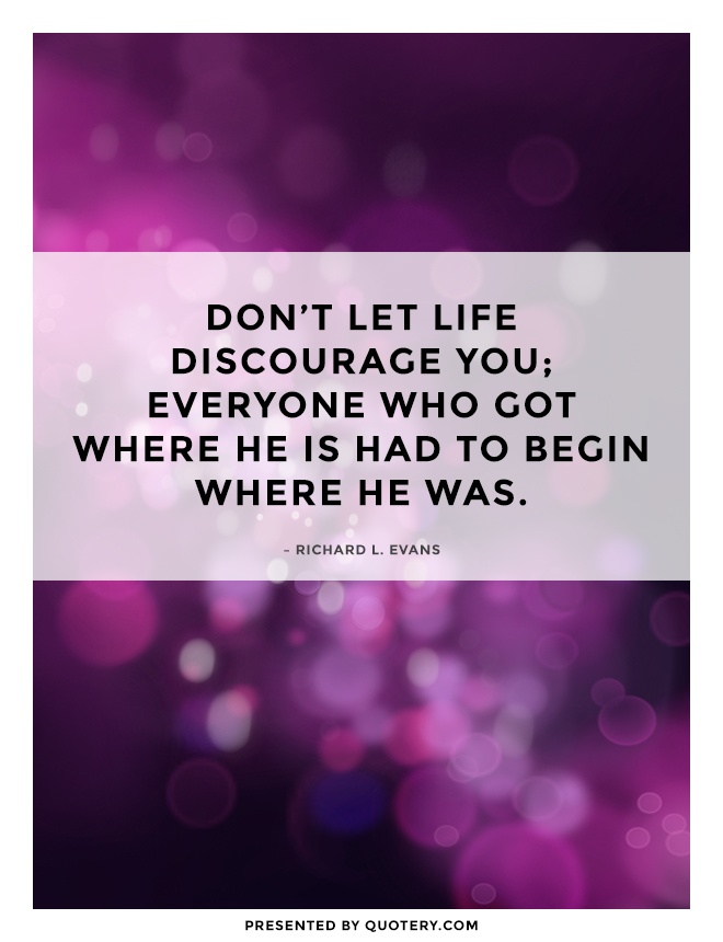 """Don't let life discourage you; everyone who got where he is had to begin where he was."" — Richard L. Evans"