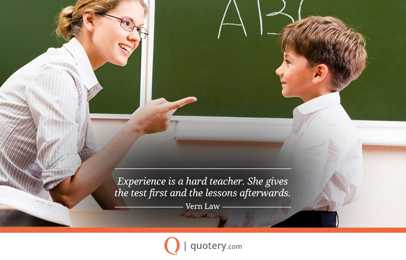 """Experience is a hard teacher. She gives the test first and the lessons afterwards."" — Vern Law"