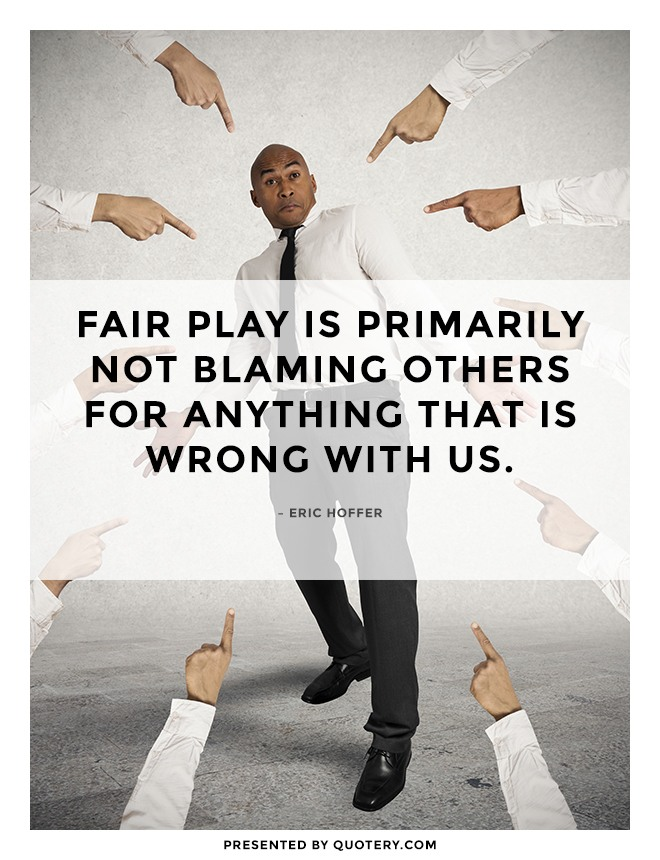 """""""Fair play is primarily not blaming others for anything that is wrong with us."""" — Eric Hoffer"""