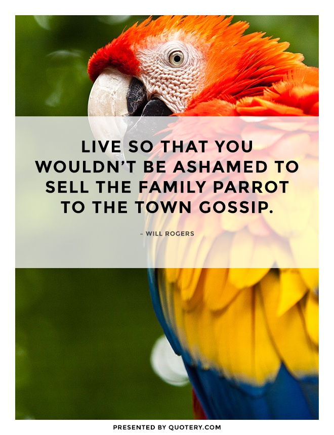 """Live so that you wouldn't be ashamed to sell the family parrot to the town gossip."" — Will Rogers"