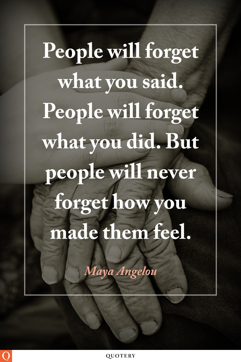 """People will forget what you said. People will forget what you did. But people will never forget how you made them feel."" — Maya Angelou"