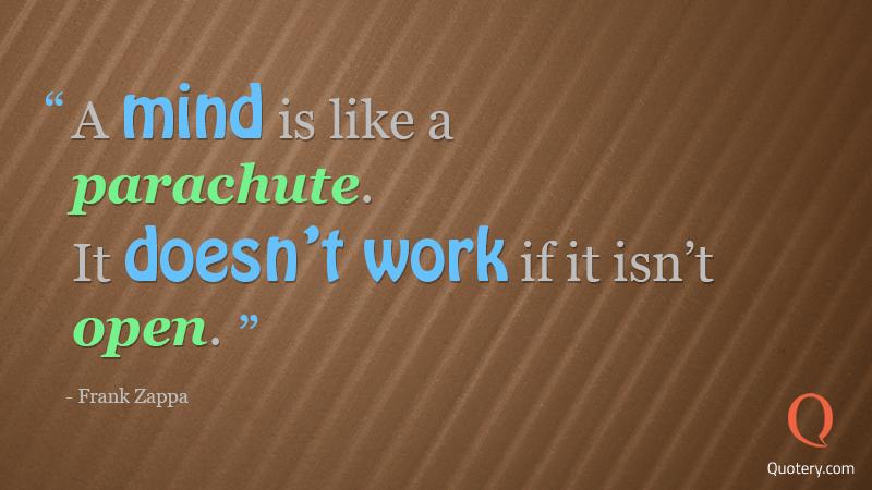 """""""A mind is like a parachute. It doesn't work if it isn't open."""" — Frank Zappa"""