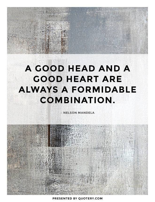"""A good head and a good heart are always a formidable combination."" — Nelson Mandela"
