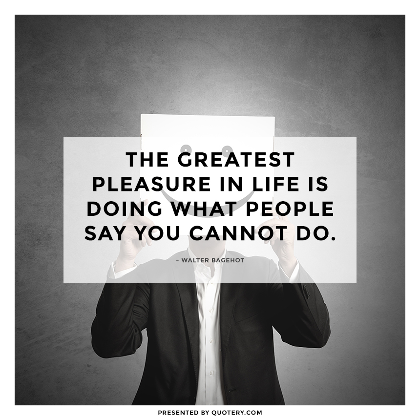 """The greatest pleasure in life is doing what people say you cannot do."" — Walter Bagehot"
