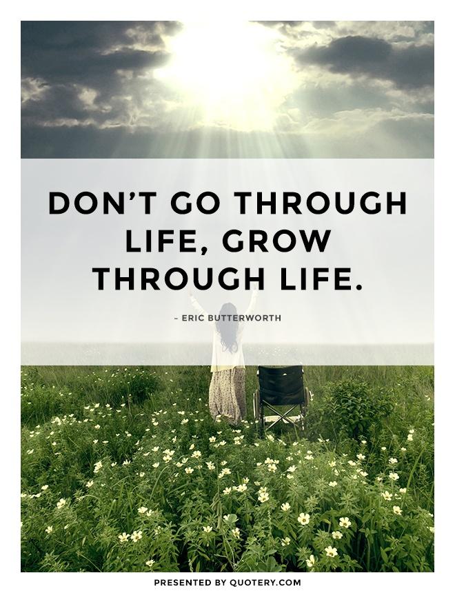 """Don't go through life, grow through life."" — Eric Butterworth"