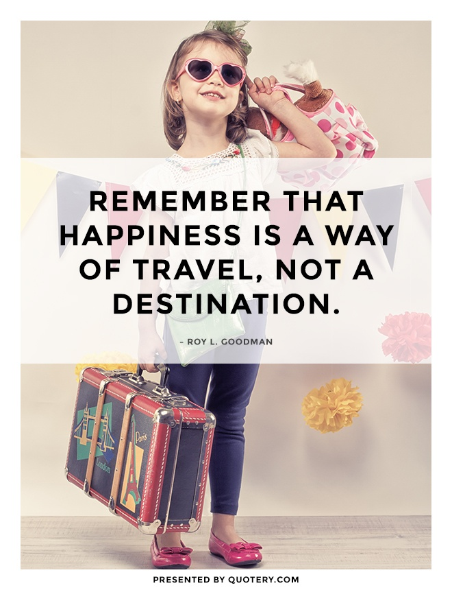 """Remember that happiness is a way of travel, not a destination."" — Roy L. Goodman"
