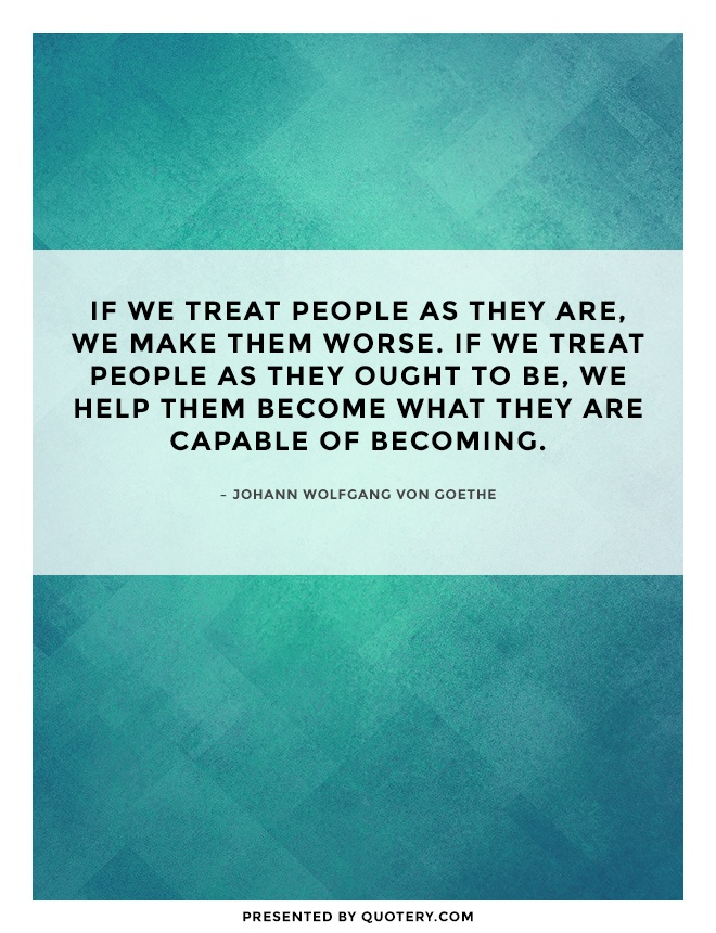 """If we treat people as they are, we make them worse. If we treat people as they ought to be, we help them become what they are capable of becoming."" — Johann Wolfgang von Goethe"